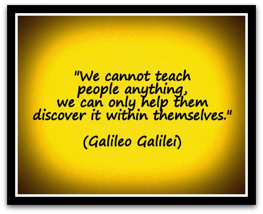 """We cannot teach people anything, we can only help them discover it within themselves."" (Galileo Galilei)"