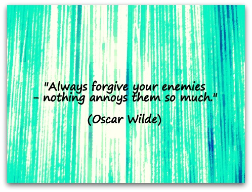 """Always forgive your enemies - nothing annoys them so much."" (Oscar Wilde)"