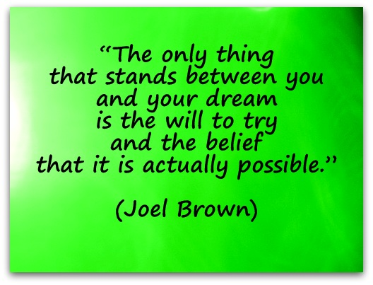 """The only thing that stands between you and your dream is the will to try and the belief that it is actually possible."" (Joel Brown)"