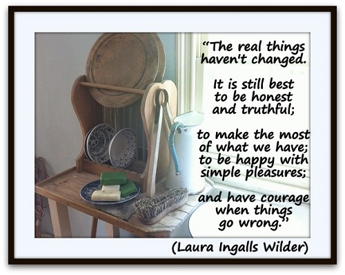 """The real things haven't changed. It is still best to be honest and truthful; to make the most of what we have; to be happy with simple pleasures; and have courage when things go wrong."" (Laura Ingalls Wilder)"