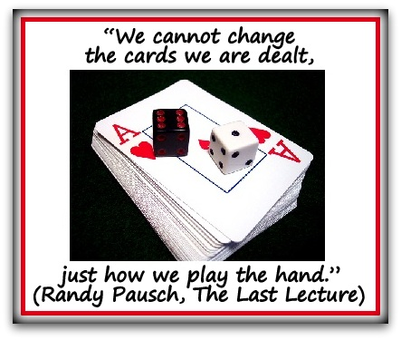 """""""We cannot change the cards we are dealt, just how we play the hand."""" (Randy Pausch, The Last Lecture)"""