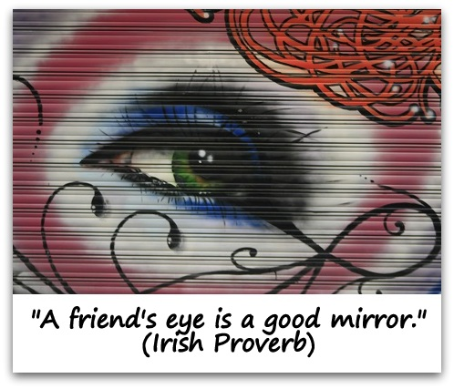 """A friend's eye is a good mirror."" (Irish Proverb)"