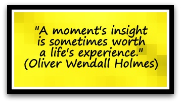 """A moment's insight is sometimes worth a life's experience."" (Oliver Wendall Holmes)"