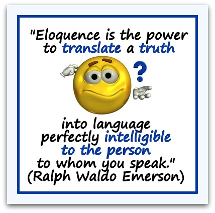 """Eloquence is the power to translate a truth into language perfectly intelligible to the person to whom you speak."" (Ralph Waldo Emerson)"