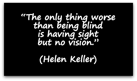 """The only thing worse than being blind is having sight but no vision."" (Helen Keller)"