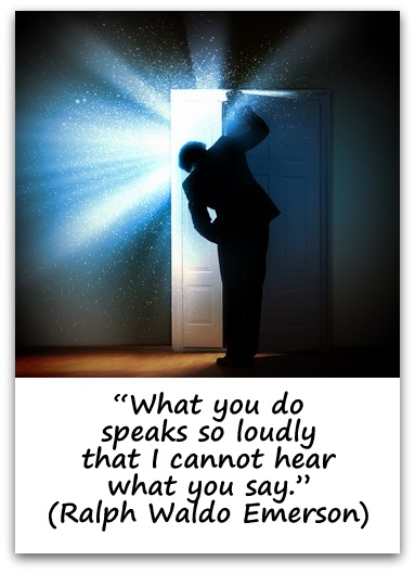 """What you do speaks so loudly that I cannot hear what you say."" (Ralph Waldo Emerson)"