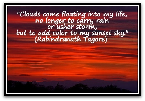 """Clouds come floating into my life, no longer to carry rain or usher storm, but to add color to my sunset sky."" (Rabindranath Tagore)"