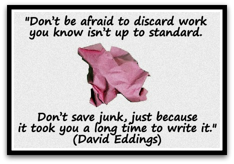 """Don't be afraid to discard work you know isn't up to standard. Don't save junk, just because it took you a long time to write it."" (David Eddings)"