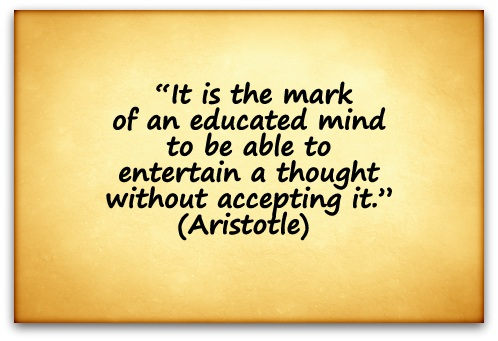"""It is the mark of an educated mind to be able to entertain a thought without accepting it."" (Aristotle)"