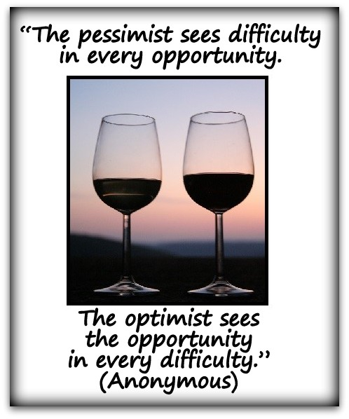 """""""The pessimist sees difficulty in every opportunity. The optimist sees the opportunity in every difficulty."""" (Anonymous)"""