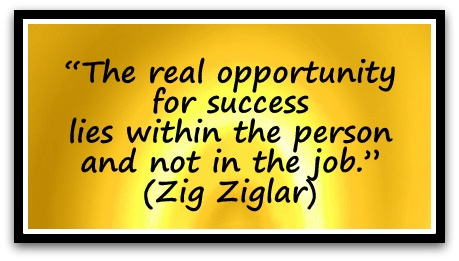 """The real opportunity for success lies within the person and not in the job."" (Zig Ziglar)"