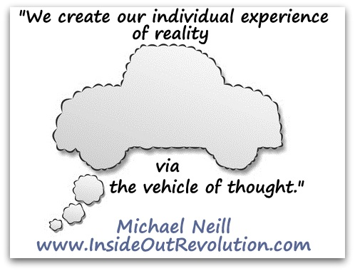 """We create our individual experience of reality via the vehicle of thought."" (Michael Neill www.InsideOutRevolution.com)"