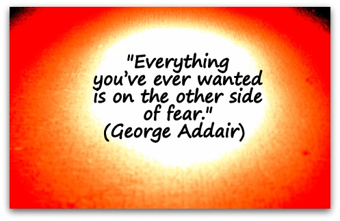 """Everything you've ever wanted is on the other side of fear."" (George Addair)"