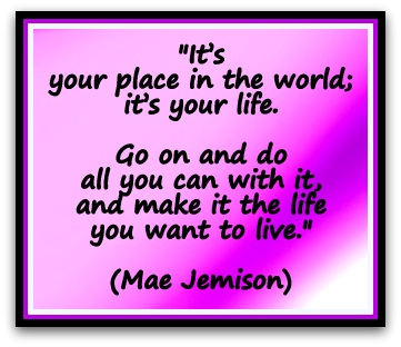 """It's your place in the world; it's your life. Go on and do all you can with it, and make it the life you want to live."" (Mae Jemison)"