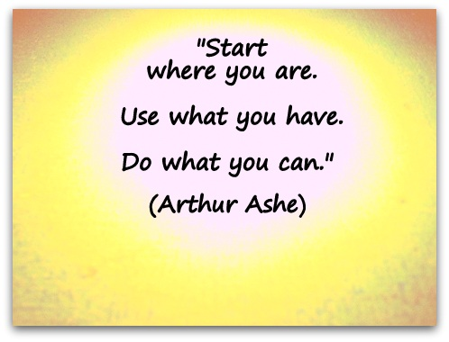 """Start where you are. Use what you have.  Do what you can."" (Arthur Ashe)"