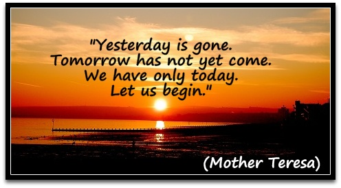 """Yesterday is gone. Tomorrow has not yet come. We have only today. Let us begin.""  (Mother Teresa)"