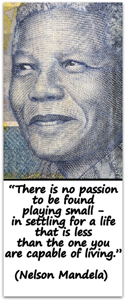 """There is no passion to be found playing small - in settling for a life that is less than the one you are capable of living."" (Nelson Mandela)"