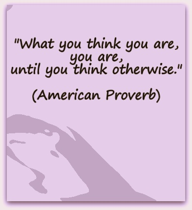 """What you think you are, you are, until you think otherwise."" (American Proverb)"
