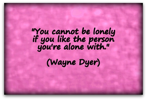 """You cannot be lonely if you like the person you're alone with."" (Wayne Dyer)"