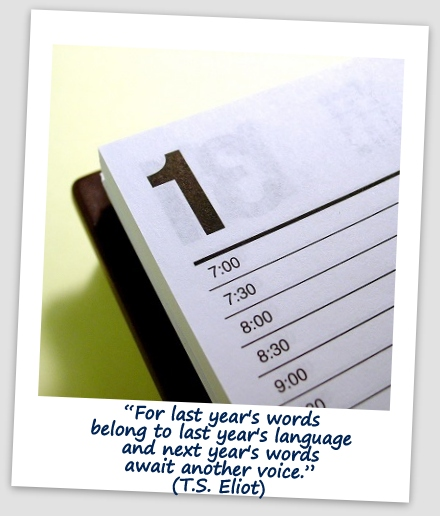 """For last year's words belong to last year's language and next year's words await another voice."" (T.S. Eliot)"
