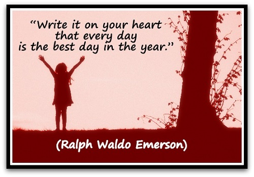 """Write it on your heart that every day is the best day in the year.""  (Ralph Waldo Emerson)"