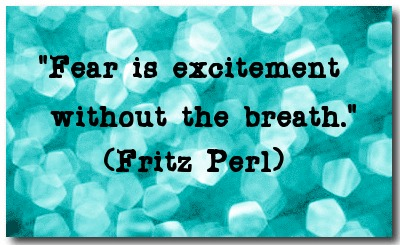 """Fear is excitement without the breath."" (Fritz Perl)"