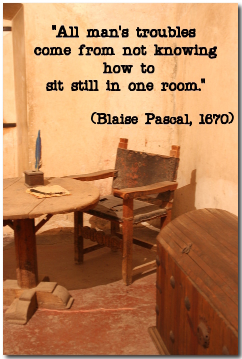 """All man's troubles come from not knowing how to sit still in one room."" (Blaise Pascal, 1670)"
