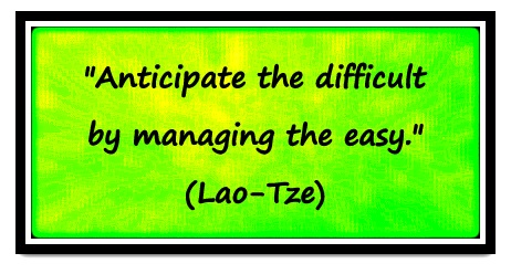 """Anticipate the difficult by managing the easy."" (Lao-Tze)"