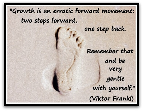 """Growth is an erratic forward movement: two steps forward, one step back. Remember that and be very gentle with yourself."" (Viktor Frankl, psychiatrist)"