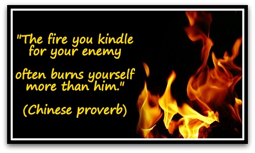 """The fire you kindle for your enemy often burns yourself more than him."" (Chinese proverb)"