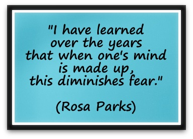 """I have learned over the years that when one's mind is made up, this diminishes fear."" (Rosa Parks)"