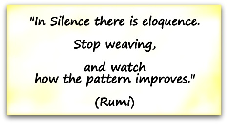 """In Silence there is eloquence. Stop weaving, and watch how the pattern improves."" (Rumi)"