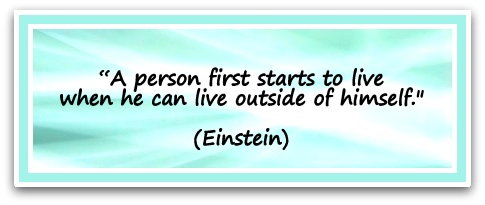 """""""A person first starts to live when he can live outside of himself."""" (Einstein)"""