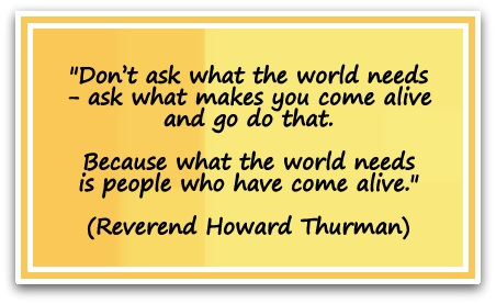 """""""Don't ask what the world needs - ask what makes you come alive and go do that. Because what the world needs is people who have come alive."""" (Reverend Howard Thurman)"""