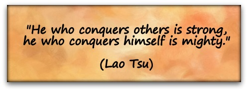 """He who conquers others is strong, he who conquers himself is mighty."" (Lao Tsu)"