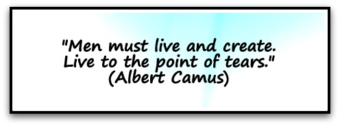 """Men must live and create. Live to the point of tears."" (Albert Camus)"