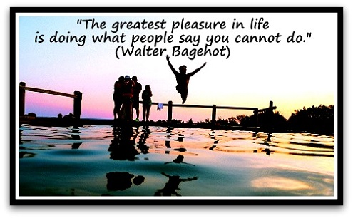 """The greatest pleasure in life is doing what people say you cannot do."" (Walter Bagehot)"