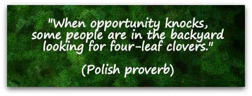"""""""When opportunity knocks, some people are in the backyard looking for four-leaf clovers."""" (Polish proverb)"""