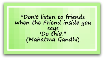 """Don't listen to friends when the Friend inside you says 'Do this'."" (Mahatma Gandhi)"