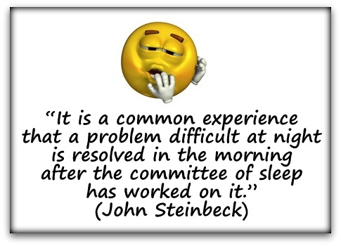 """It is a common experience that a problem difficult at night is resolved in the morning after the committee of sleep has worked on it."" (John Steinbeck)"