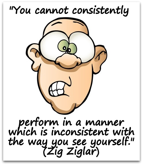 """You cannot consistently perform in a manner which is inconsistent with the way you see yourself."" (Zig Ziglar)"