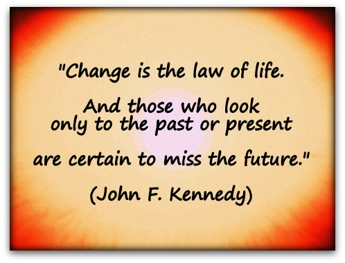 """Change is the law of life. And those who look only to the past or present are certain to miss the future."" (John F. Kennedy)"
