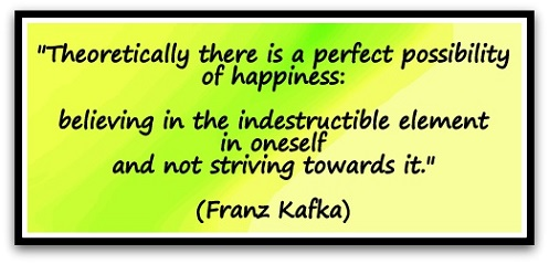 """Theoretically there is a perfect possibility of happiness: believing in the indestructible element in oneself and not striving towards it."" (Franz Kafka)"