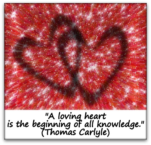 """A loving heart is the beginning of all knowledge."" (Thomas Carlyle)"