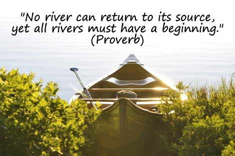 """No river can return to its source, yet all rivers must have a beginning."" (Proverb)"