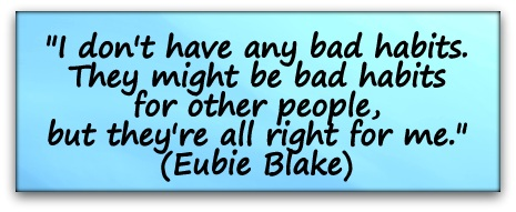 """""""I don't have any bad habits. They might be bad habits for other people, but they're all right for me."""" (Eubie Blake)"""
