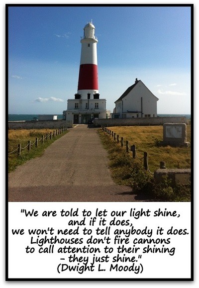 """""""We are told to let our light shine, and if it does, we won't need to tell anybody it does. Lighthouses don't fire cannons to call attention to their shining- they just shine."""" (Dwight L. Moody)"""
