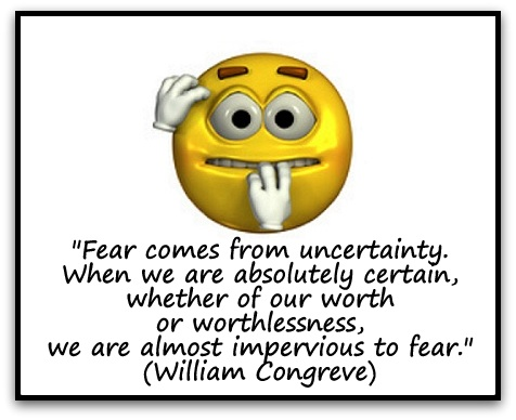 """""""Fear comes from uncertainty. When we are absolutely certain, whether of our worth or worthlessness, we are almost impervious to fear."""" (William Congreve)"""