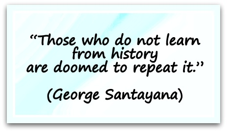 """Those who do not learn from history are doomed to repeat it."" (George Santayana)"